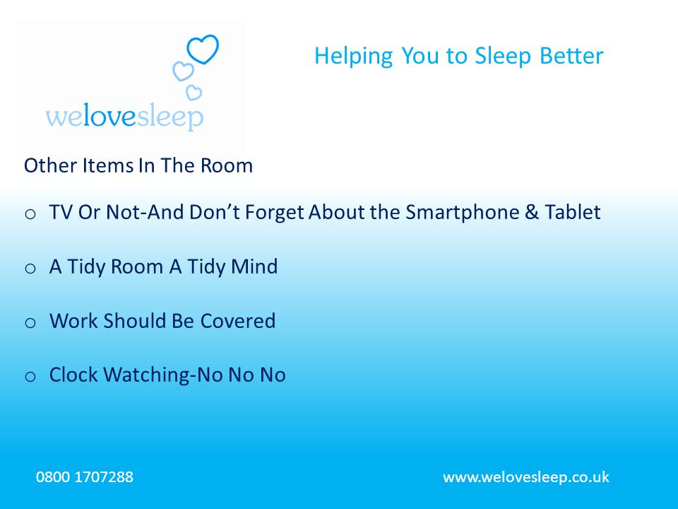 Helping You to Sleep Better 0800 1707288www.welovesleep.co.uk Other Items In The Room o TV Or Not-And Don't Forget About the Smartphone & Tablet o A T