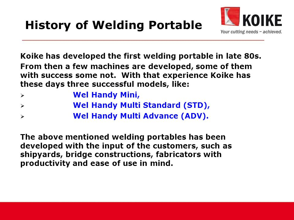 History of Welding Portable Koike has developed the first welding portable in late 80s.