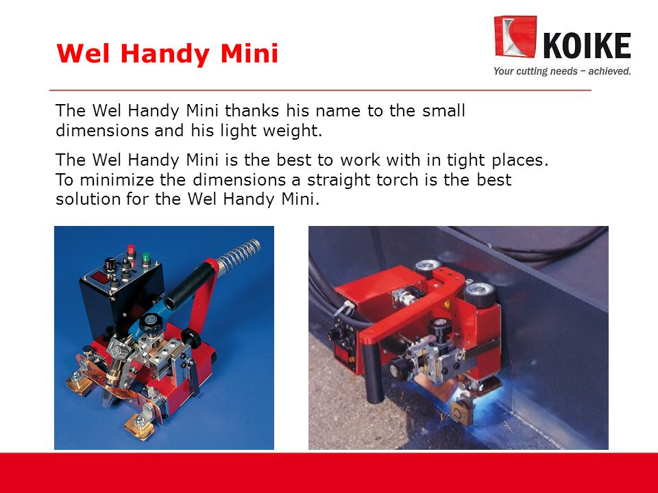 Features Wel Handy Mini  Excellent for working in tight places,  Bi-directional,  Digital display for speed adjustments,  Vertical welding (only downwards),  Easy guide wheel adjustment (12, 41, 57, 81mm),  16kg traction power,  Limit switch for auto stop welding,
