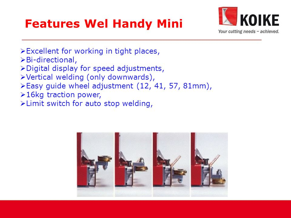 Features Wel Handy Mini  Excellent for working in tight places,  Bi-directional,  Digital display for speed adjustments,  Vertical welding (only downwards),  Easy guide wheel adjustment (12, 41, 57, 81mm),  16kg traction power,  Limit switch for auto stop welding,