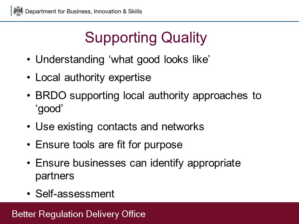 Supporting Quality Understanding 'what good looks like' Local authority expertise BRDO supporting local authority approaches to 'good' Use existing contacts and networks Ensure tools are fit for purpose Ensure businesses can identify appropriate partners Self-assessment