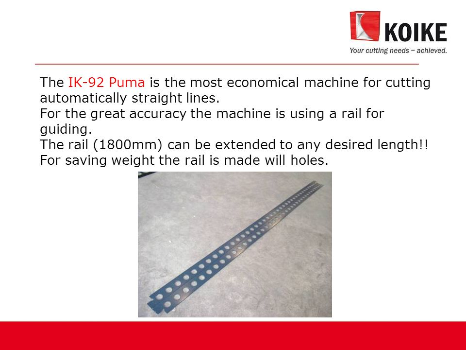 The IK-92 Puma is the most economical machine for cutting automatically straight lines.