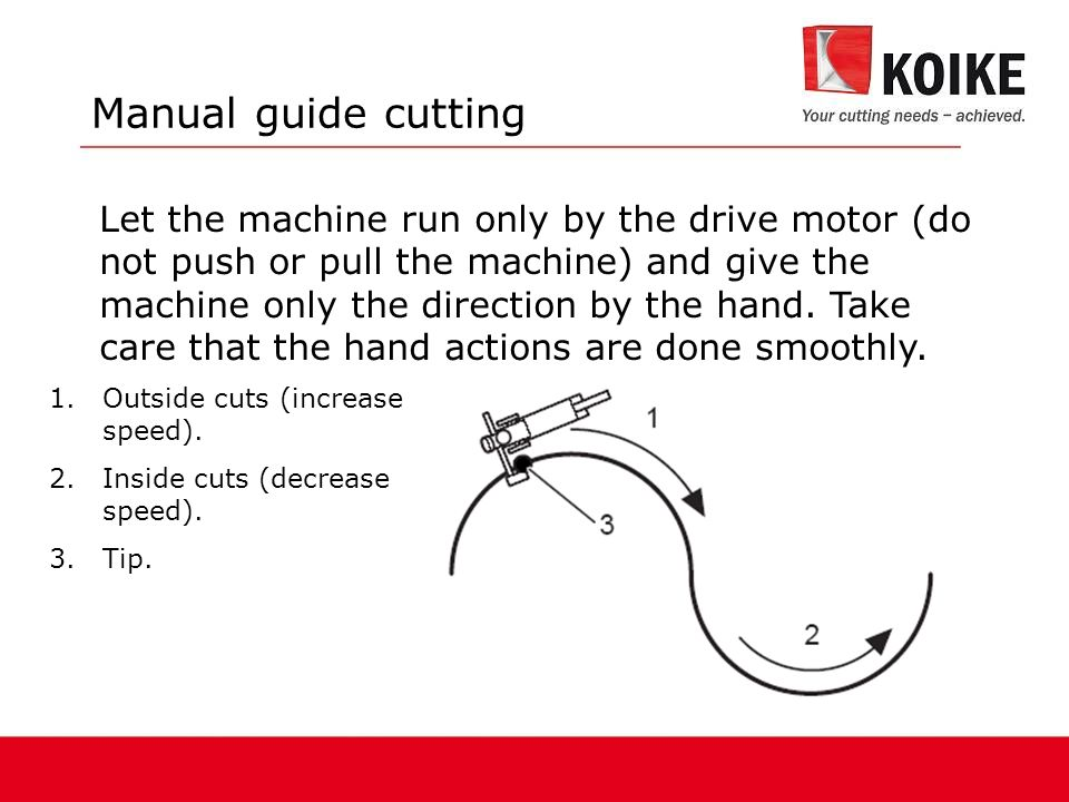 Let the machine run only by the drive motor (do not push or pull the machine) and give the machine only the direction by the hand.