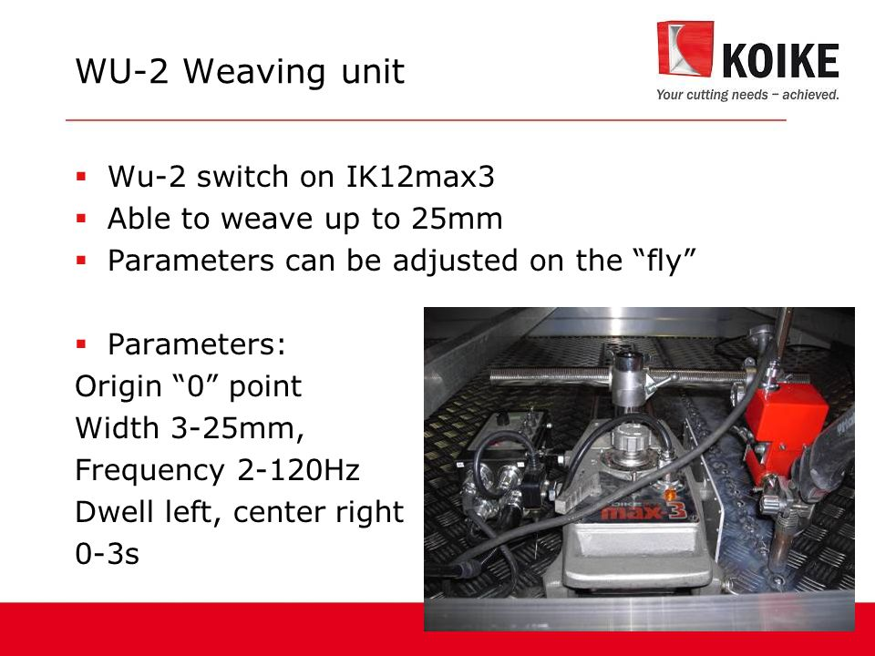  Wu-2 switch on IK12max3  Able to weave up to 25mm  Parameters can be adjusted on the fly  Parameters: Origin 0 point Width 3-25mm, Frequency 2-120Hz Dwell left, center right 0-3s WU-2 Weaving unit