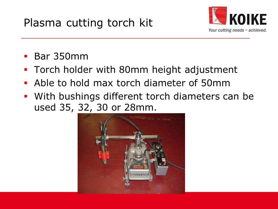 Plasma cutting torch kit  Bar 350mm  Torch holder with 80mm height adjustment  Able to hold max torch diameter of 50mm  With bushings different torch diameters can be used 35, 32, 30 or 28mm.