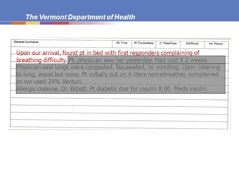 The Vermont Department of Health Correcting Information  After form submitted: if information important, EMT who wrote PCR should use separate piece of paper to:  note reason for addendum and why it was not in original report  note date and time of addendum  describe additional or corrected information Attach to PCR On original form, write See addendum