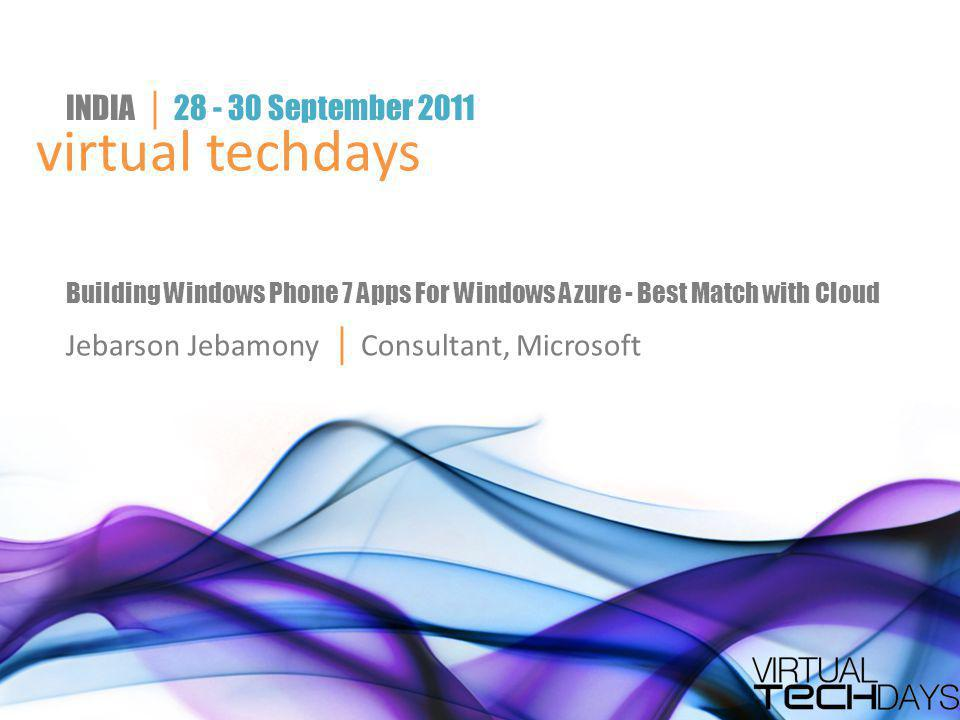 virtual techdays INDIA │ 28 - 30 September 2011 Building Windows Phone 7 Apps For Windows Azure - Best Match with Cloud Jebarson Jebamony │ Consultant, Microsoft