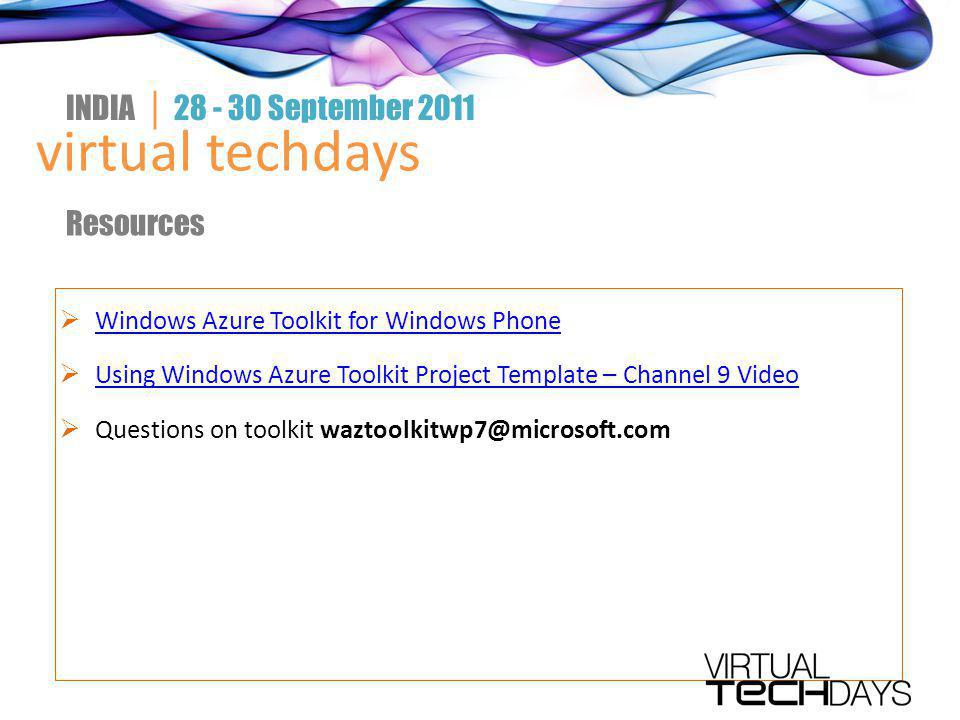  Windows Azure Toolkit for Windows Phone Windows Azure Toolkit for Windows Phone  Using Windows Azure Toolkit Project Template – Channel 9 Video Using Windows Azure Toolkit Project Template – Channel 9 Video  Questions on toolkit waztoolkitwp7@microsoft.com virtual techdays INDIA │ 28 - 30 September 2011 Resources