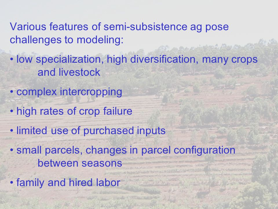 Various features of semi-subsistence ag pose challenges to modeling: low specialization, high diversification, many crops and livestock complex interc