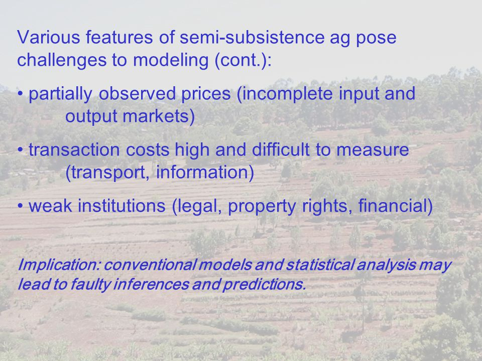 Various features of semi-subsistence ag pose challenges to modeling (cont.): partially observed prices (incomplete input and output markets) transacti