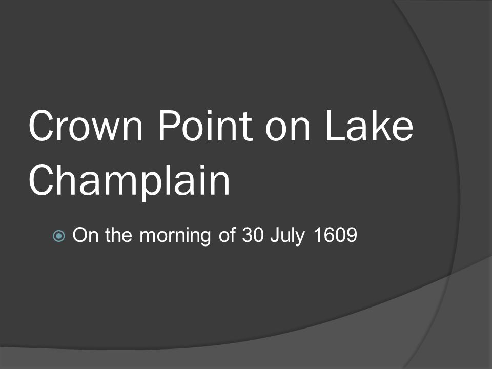 Crown Point on Lake Champlain  On the morning of 30 July 1609