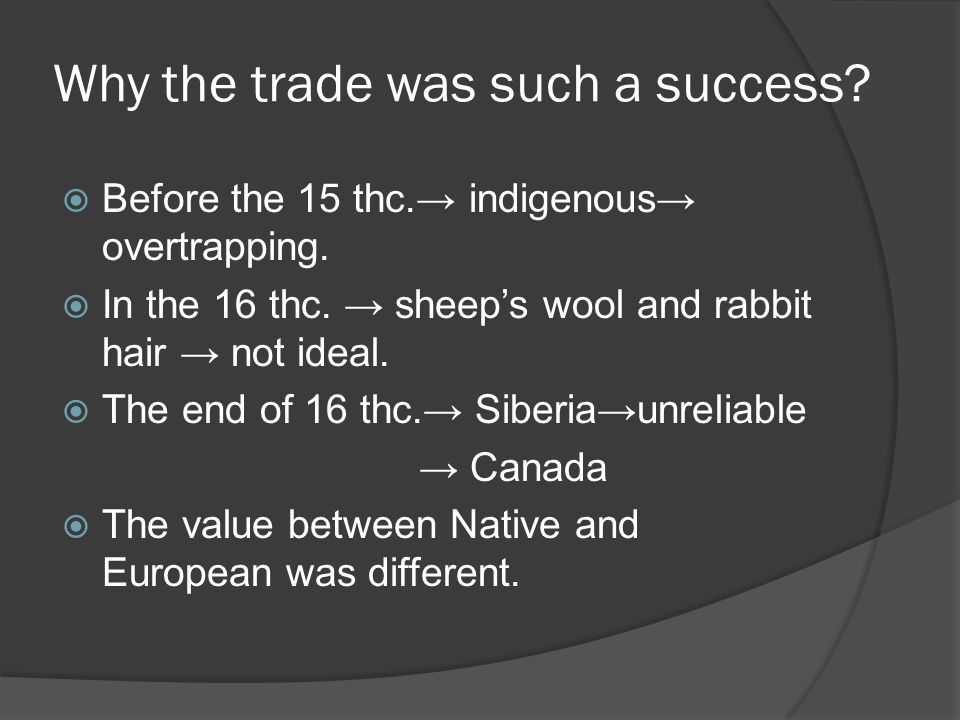 Why the trade was such a success.  Before the 15 thc.→ indigenous→ overtrapping.