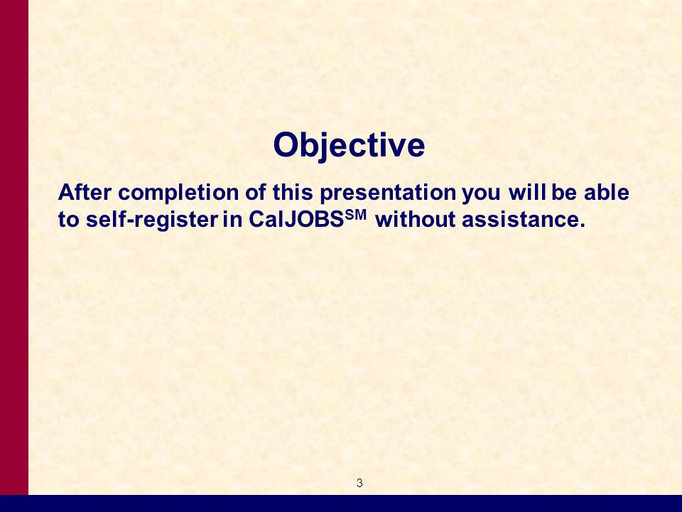 Objective After completion of this presentation you will be able to self-register in CalJOBS SM without assistance.