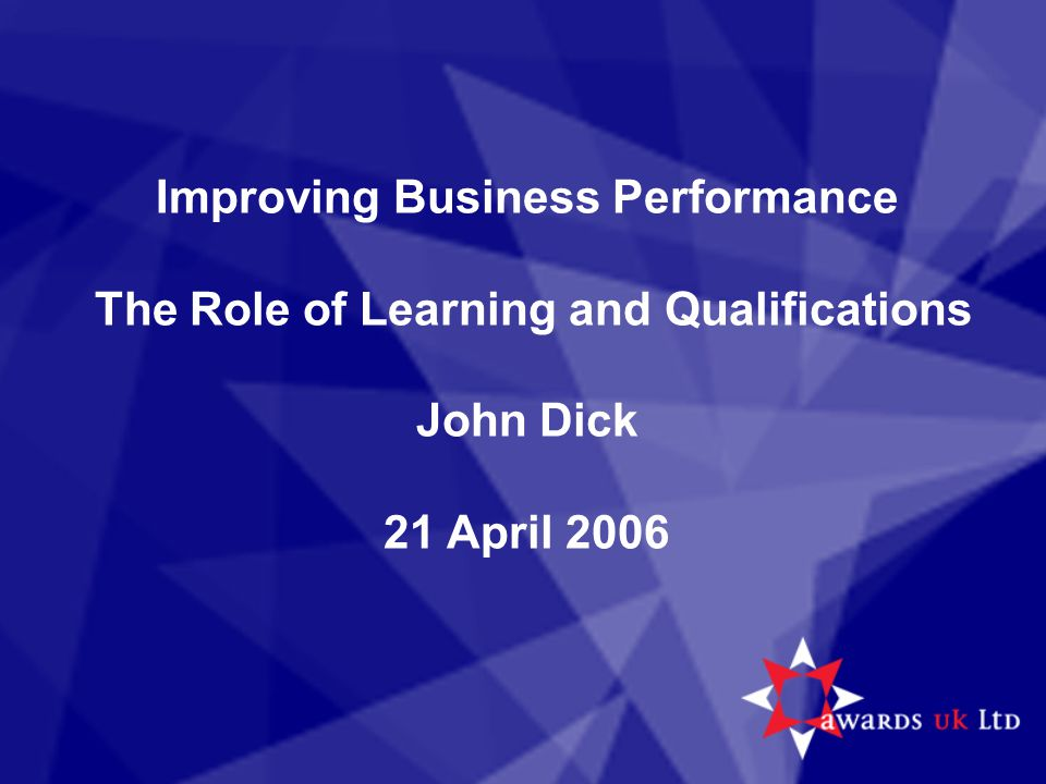 Improving Business Performance The Role of Learning and Qualifications John Dick 21 April 2006