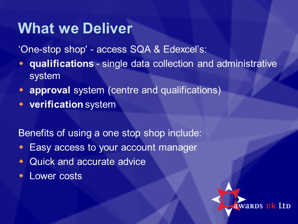 What we Deliver 'One-stop shop' - access SQA & Edexcel's:  qualifications - single data collection and administrative system  approval system (centr