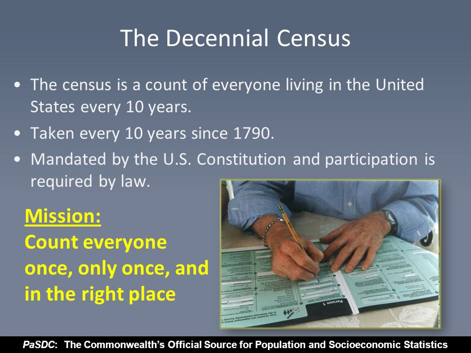 PaSDC: The Commonwealth's Official Source for Population and Socioeconomic Statistics Census Data are used to: Distribute Congressional seats to states and determine state legislative boundaries Make decisions at every level of government Distribute $400 billion in federal funds to communities each year