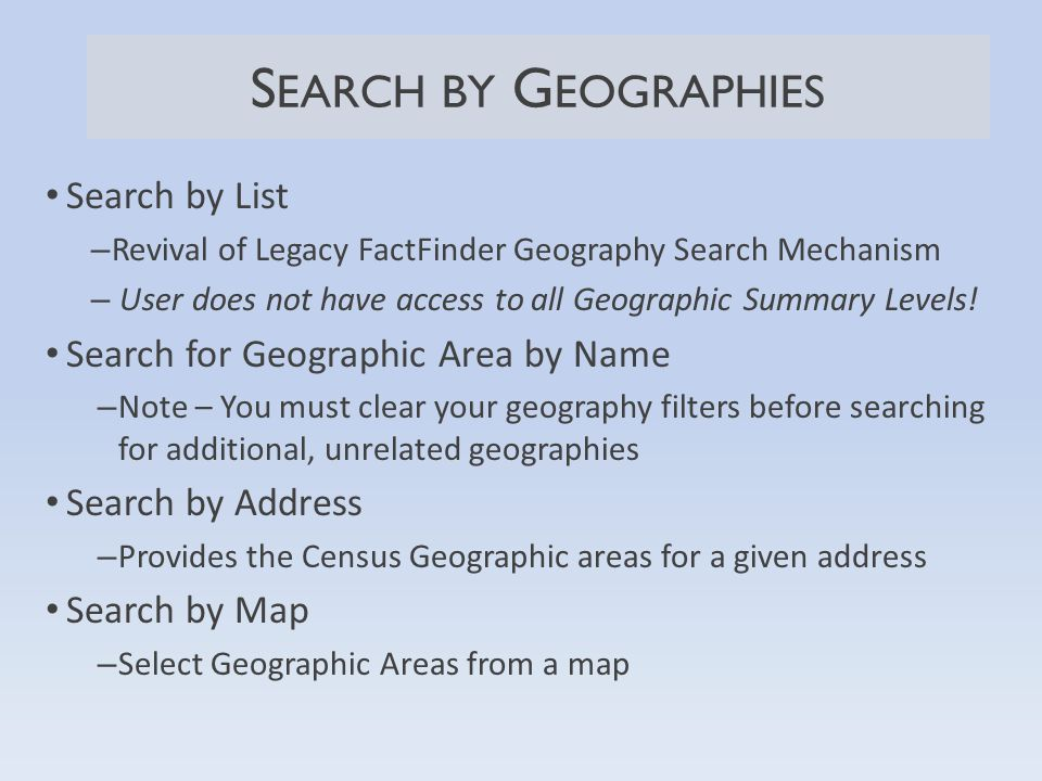 S EARCH BY G EOGRAPHIES Search by List – Revival of Legacy FactFinder Geography Search Mechanism – User does not have access to all Geographic Summary Levels.