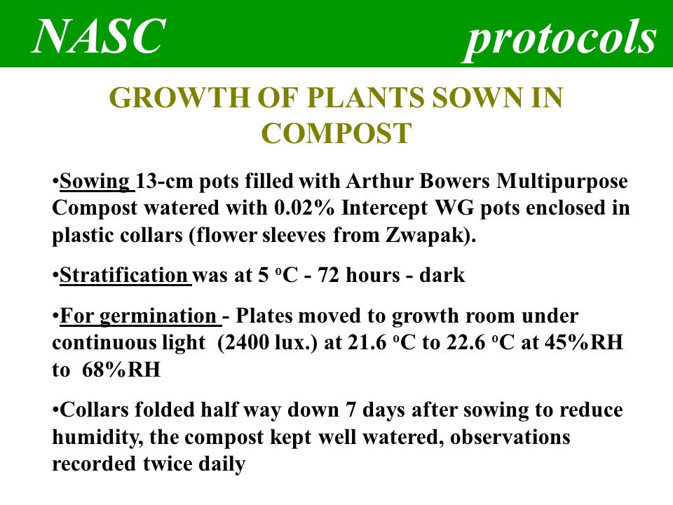 NASC protocols GROWTH OF PLANTS SOWN IN COMPOST Sowing 13-cm pots filled with Arthur Bowers Multipurpose Compost watered with 0.02% Intercept WG pots enclosed in plastic collars (flower sleeves from Zwapak).