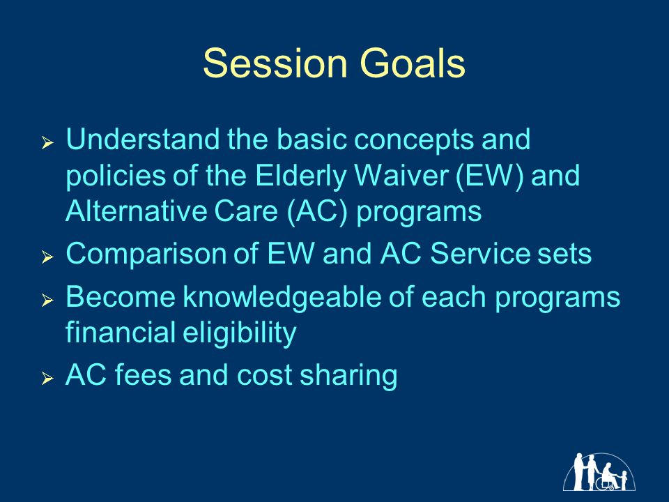 Session Goals  Understand the basic concepts and policies of the Elderly Waiver (EW) and Alternative Care (AC) programs  Comparison of EW and AC Service sets  Become knowledgeable of each programs financial eligibility  AC fees and cost sharing