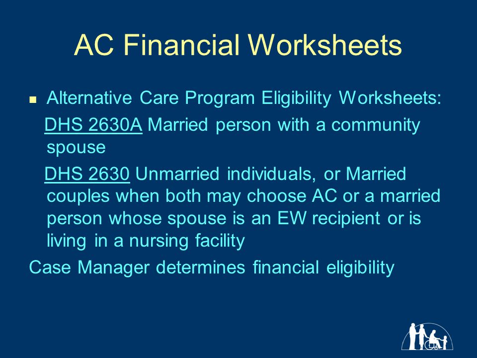 AC Financial Worksheets Alternative Care Program Eligibility Worksheets: DHS 2630A Married person with a community spouse DHS 2630 Unmarried individuals, or Married couples when both may choose AC or a married person whose spouse is an EW recipient or is living in a nursing facility Case Manager determines financial eligibility