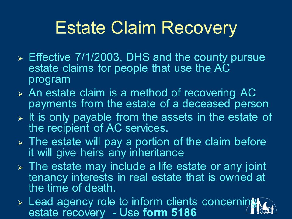 Estate Claim Recovery  Effective 7/1/2003, DHS and the county pursue estate claims for people that use the AC program  An estate claim is a method of recovering AC payments from the estate of a deceased person  It is only payable from the assets in the estate of the recipient of AC services.