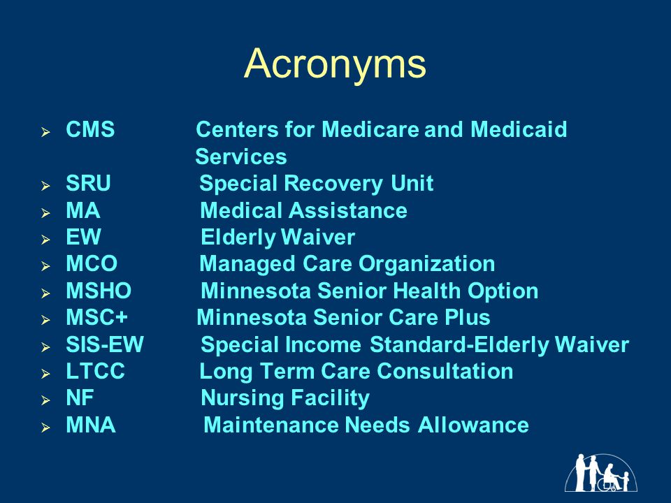 Acronyms  CMS Centers for Medicare and Medicaid Services  SRU Special Recovery Unit  MA Medical Assistance  EW Elderly Waiver  MCO Managed Care Organization  MSHO Minnesota Senior Health Option  MSC+ Minnesota Senior Care Plus  SIS-EW Special Income Standard-Elderly Waiver  LTCC Long Term Care Consultation  NF Nursing Facility  MNA Maintenance Needs Allowance