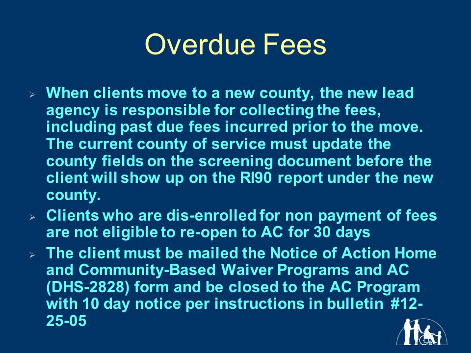 Overdue Fees  When clients move to a new county, the new lead agency is responsible for collecting the fees, including past due fees incurred prior to the move.