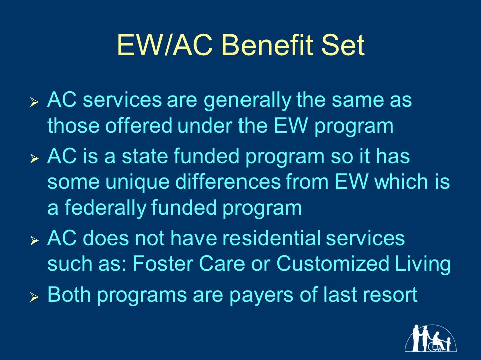 EW/AC Benefit Set  AC services are generally the same as those offered under the EW program  AC is a state funded program so it has some unique differences from EW which is a federally funded program  AC does not have residential services such as: Foster Care or Customized Living  Both programs are payers of last resort