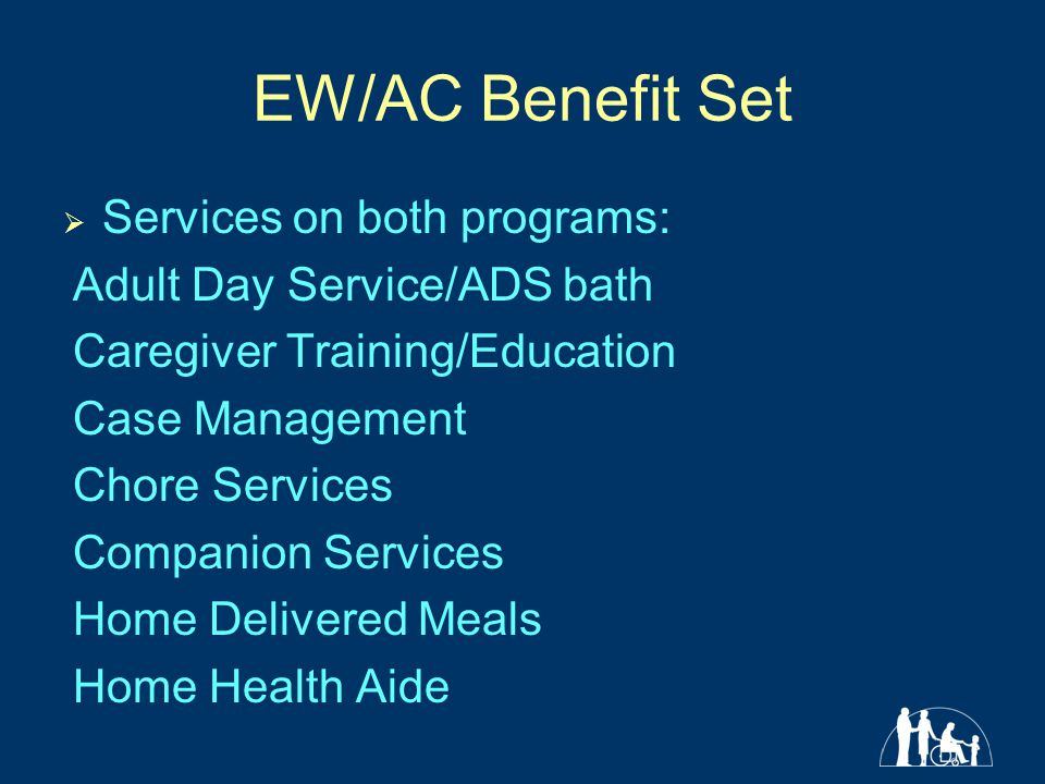 EW/AC Benefit Set  Services on both programs: Adult Day Service/ADS bath Caregiver Training/Education Case Management Chore Services Companion Services Home Delivered Meals Home Health Aide