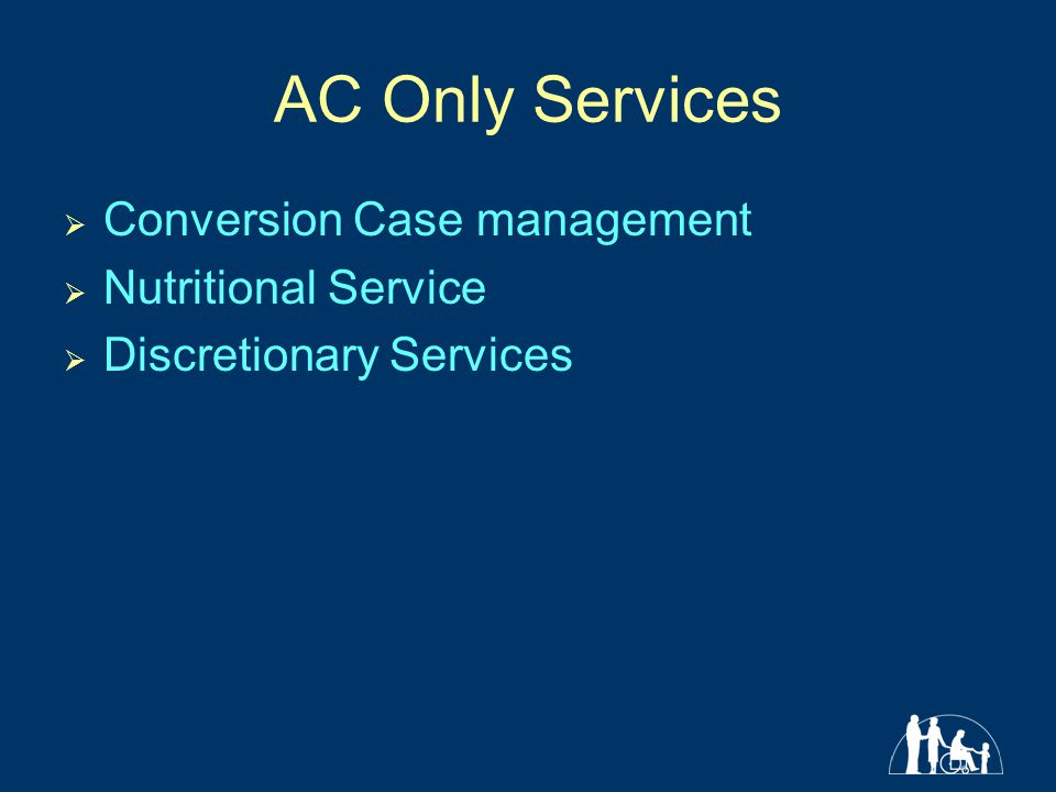 AC Only Services  Conversion Case management  Nutritional Service  Discretionary Services