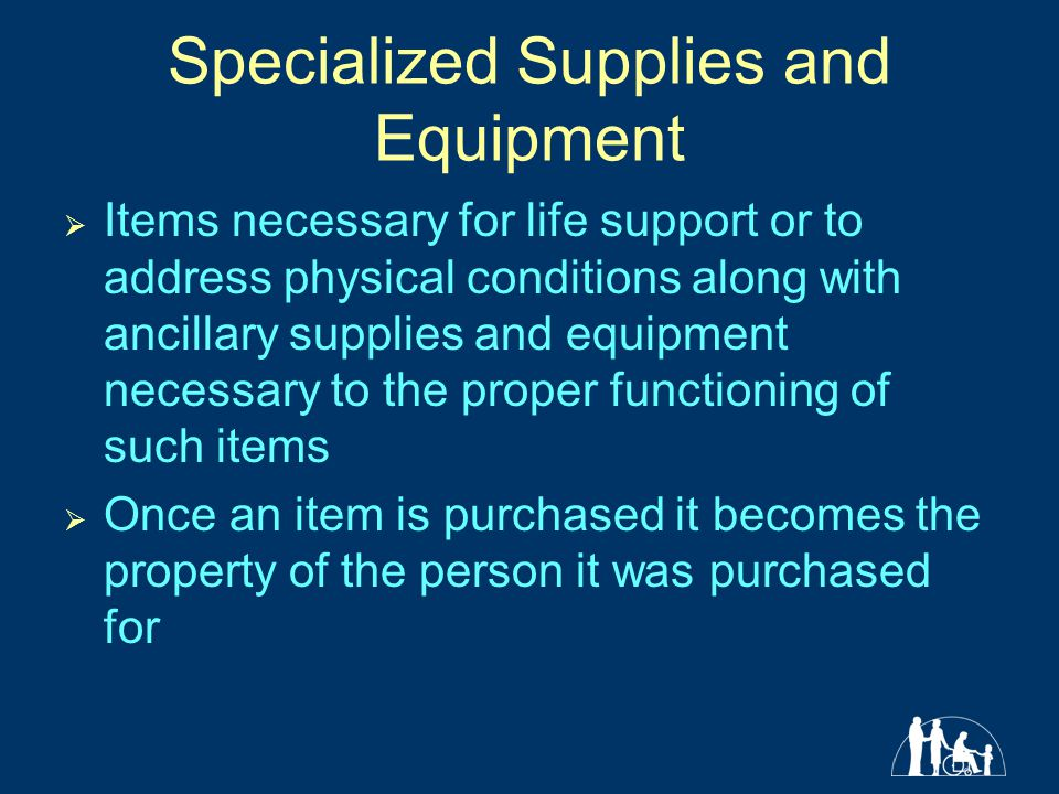 Specialized Supplies and Equipment  Items necessary for life support or to address physical conditions along with ancillary supplies and equipment necessary to the proper functioning of such items  Once an item is purchased it becomes the property of the person it was purchased for