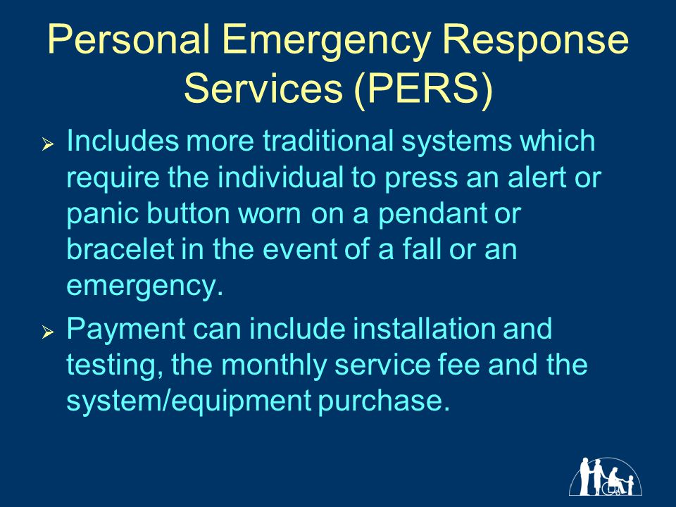 Personal Emergency Response Services (PERS)  Includes more traditional systems which require the individual to press an alert or panic button worn on a pendant or bracelet in the event of a fall or an emergency.