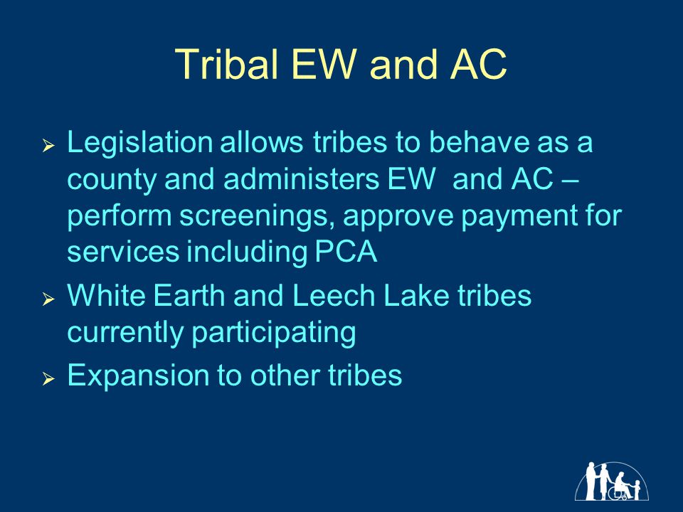 Tribal EW and AC  Legislation allows tribes to behave as a county and administers EW and AC – perform screenings, approve payment for services including PCA  White Earth and Leech Lake tribes currently participating  Expansion to other tribes