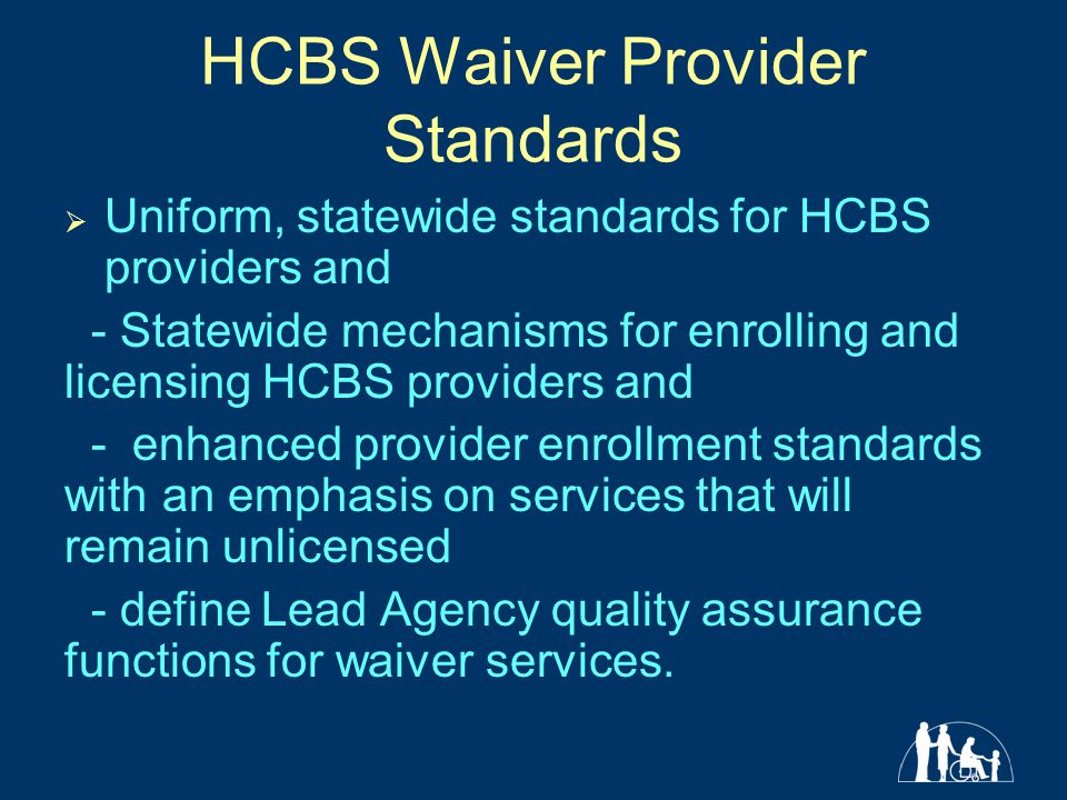 HCBS Waiver Provider Standards  Uniform, statewide standards for HCBS providers and - Statewide mechanisms for enrolling and licensing HCBS providers and - enhanced provider enrollment standards with an emphasis on services that will remain unlicensed - define Lead Agency quality assurance functions for waiver services.