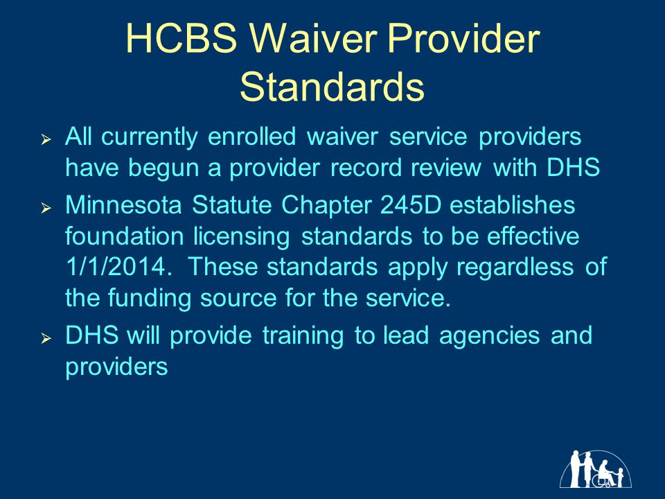 HCBS Waiver Provider Standards  All currently enrolled waiver service providers have begun a provider record review with DHS  Minnesota Statute Chapter 245D establishes foundation licensing standards to be effective 1/1/2014.