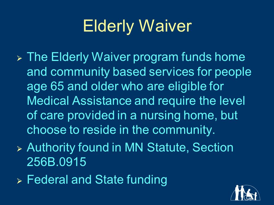 Elderly Waiver  The Elderly Waiver program funds home and community based services for people age 65 and older who are eligible for Medical Assistance and require the level of care provided in a nursing home, but choose to reside in the community.