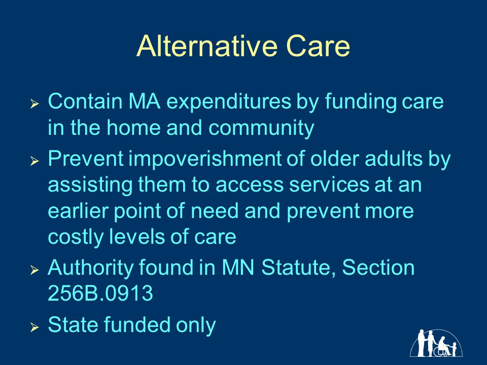 Alternative Care  Contain MA expenditures by funding care in the home and community  Prevent impoverishment of older adults by assisting them to access services at an earlier point of need and prevent more costly levels of care  Authority found in MN Statute, Section 256B.0913  State funded only