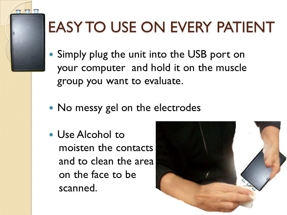 Simply plug the unit into the USB port on your computer and hold it on the muscle group you want to evaluate.