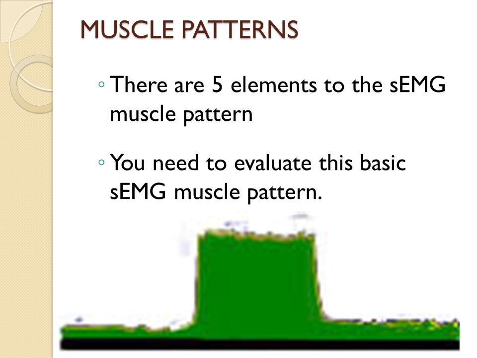 MUSCLE PATTERNS ◦ There are 5 elements to the sEMG muscle pattern ◦ You need to evaluate this basic sEMG muscle pattern.