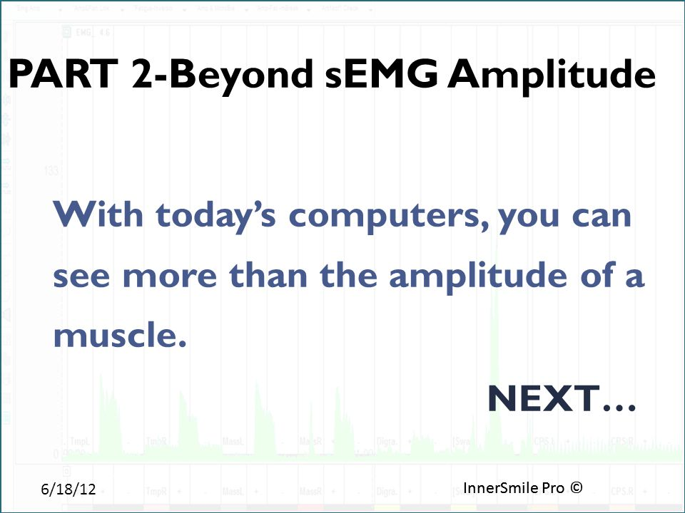 6/18/12 InnerSmile Pro © PART 2-Beyond sEMG Amplitude With today's computers, you can see more than the amplitude of a muscle.