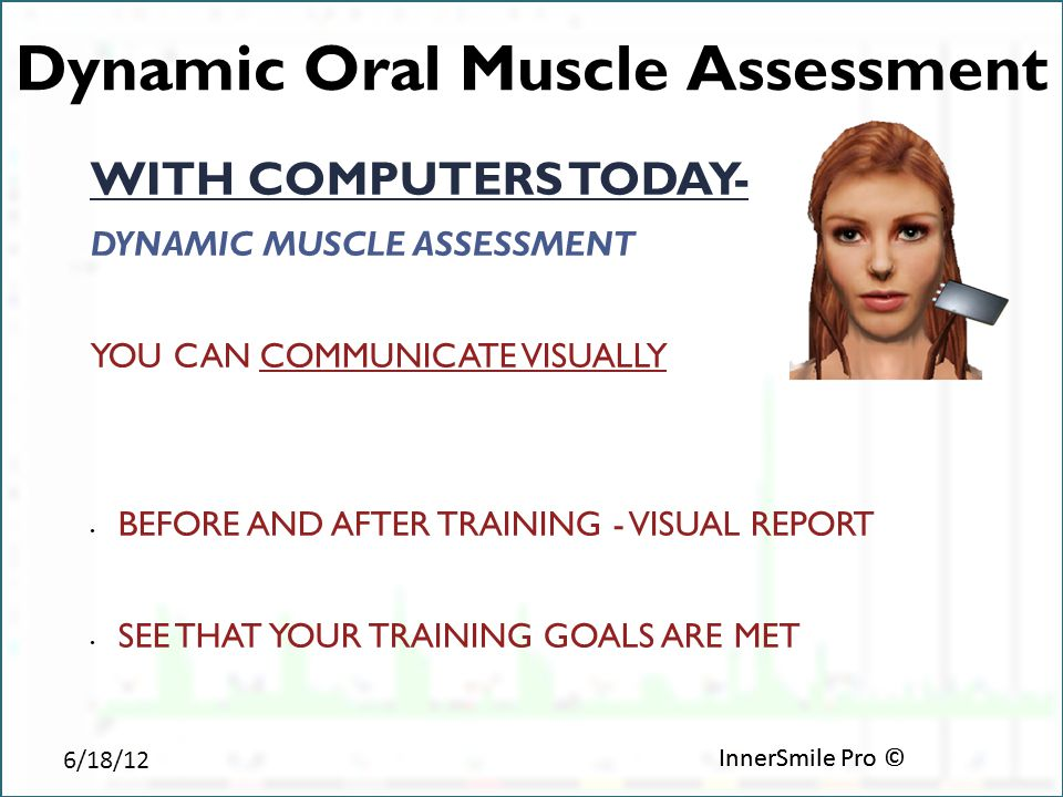 6/18/12 InnerSmile Pro © Dynamic Oral Muscle Assessment WITH COMPUTERS TODAY- DYNAMIC MUSCLE ASSESSMENT YOU CAN COMMUNICATE VISUALLY BEFORE AND AFTER TRAINING - VISUAL REPORT SEE THAT YOUR TRAINING GOALS ARE MET InnerSmile Pro ©