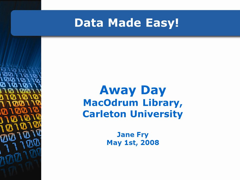 Data Made Easy! Away Day MacOdrum Library, Carleton University Jane Fry May 1st, 2008