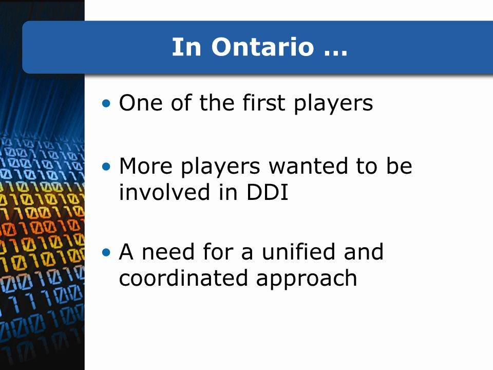 In Ontario … One of the first players More players wanted to be involved in DDI A need for a unified and coordinated approach