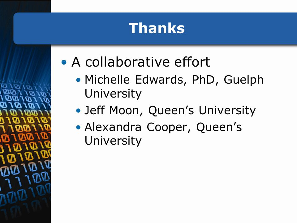Thanks A collaborative effort Michelle Edwards, PhD, Guelph University Jeff Moon, Queen's University Alexandra Cooper, Queen's University