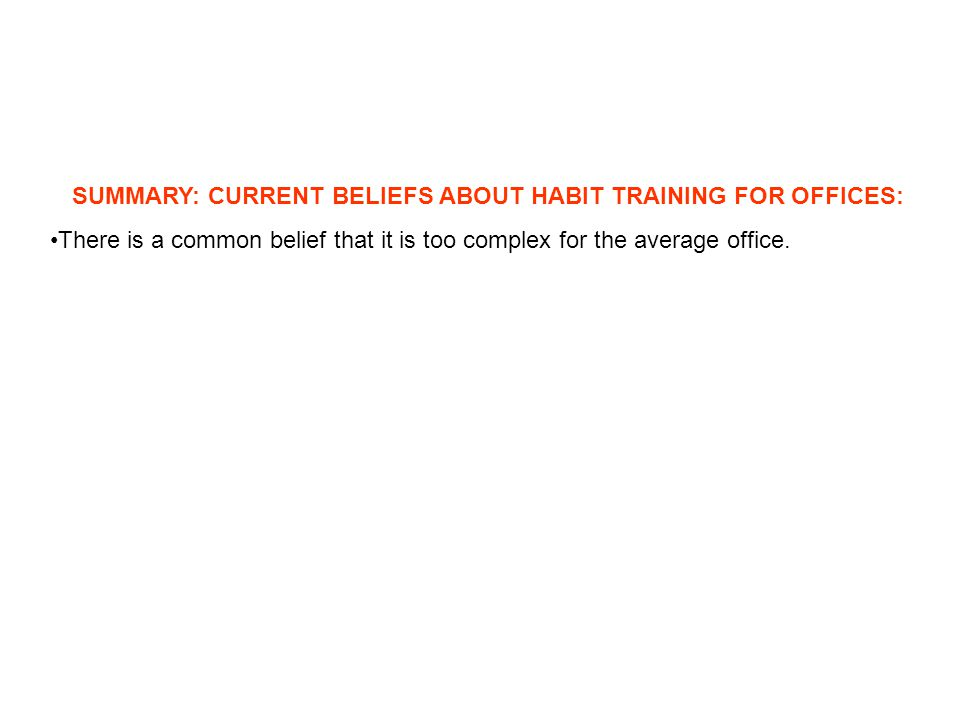 SUMMARY: CURRENT BELIEFS ABOUT HABIT TRAINING FOR OFFICES: There is a common belief that it is too complex for the average office.