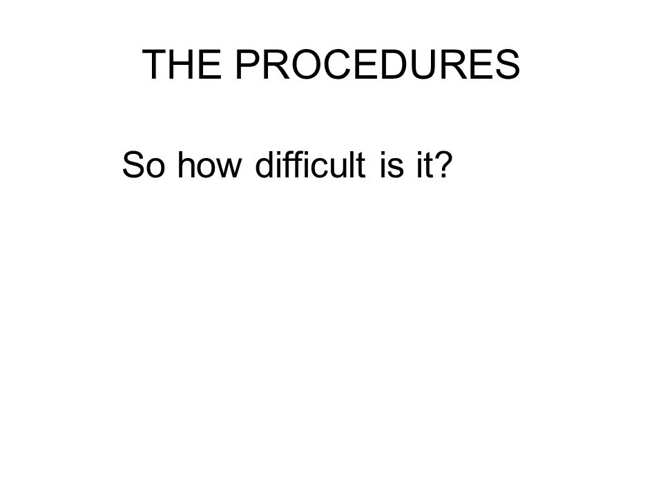 THE PROCEDURES So how difficult is it?