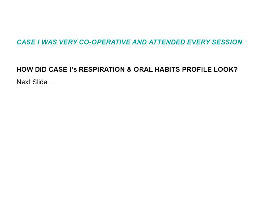 HOW DID CASE I's RESPIRATION & ORAL HABITS PROFILE LOOK? Next Slide… CASE I WAS VERY CO-OPERATIVE AND ATTENDED EVERY SESSION