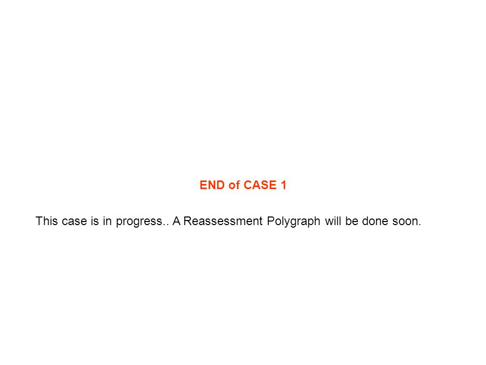 END of CASE 1 This case is in progress.. A Reassessment Polygraph will be done soon.