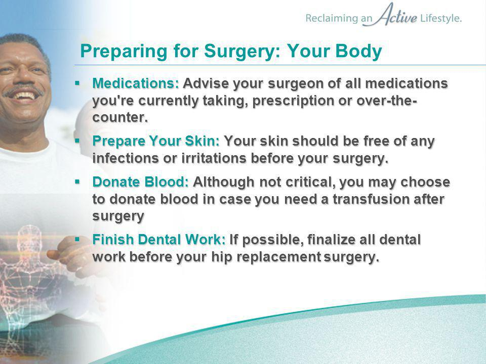 Preparing for Surgery: Your Body  Medications: Advise your surgeon of all medications you re currently taking, prescription or over-the- counter.