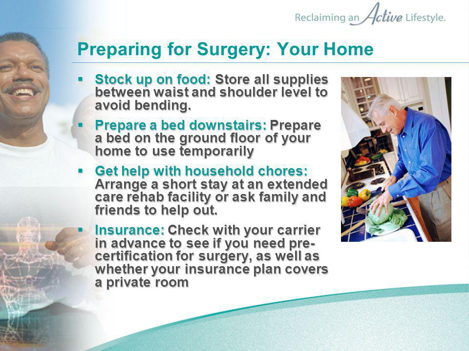 Preparing for Surgery: Your Home  Stock up on food: Store all supplies between waist and shoulder level to avoid bending.
